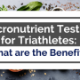 Micronutrient Testing For Triathletes: What Are The Benefits? - Eat Love Triathlon